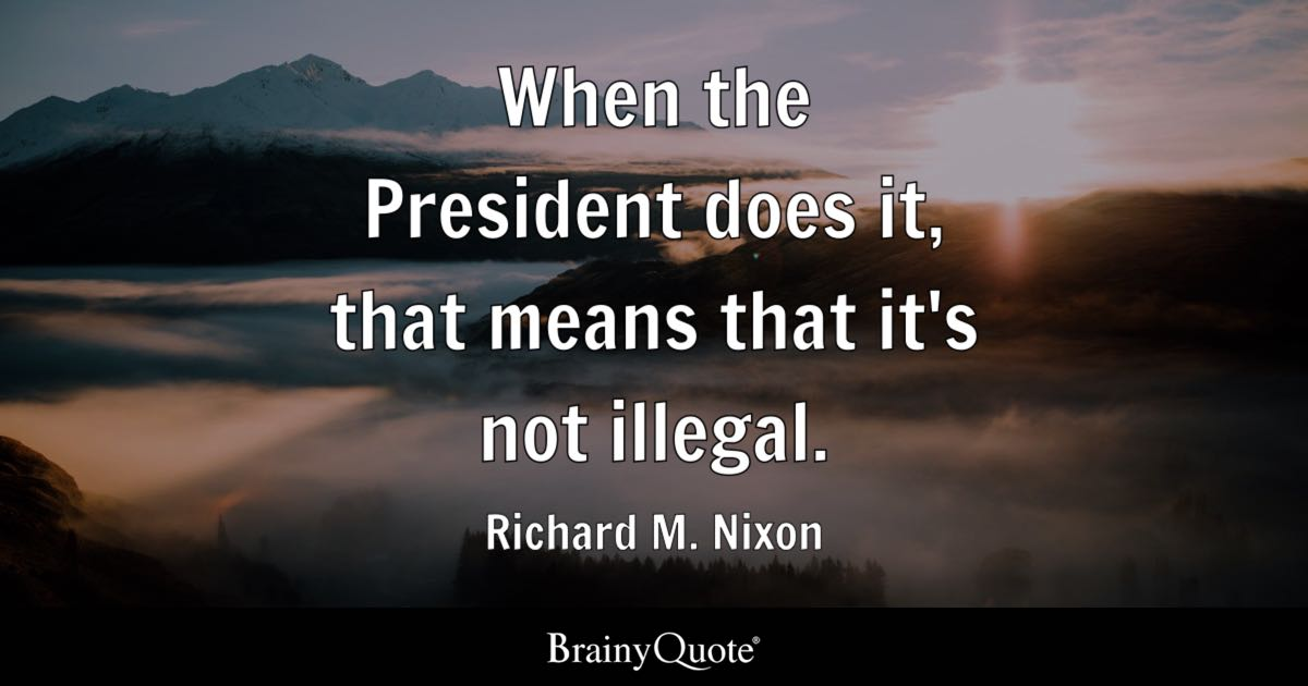 Richard Nixon Quotes Impressive When The President Does It That Means That It's Not Illegal