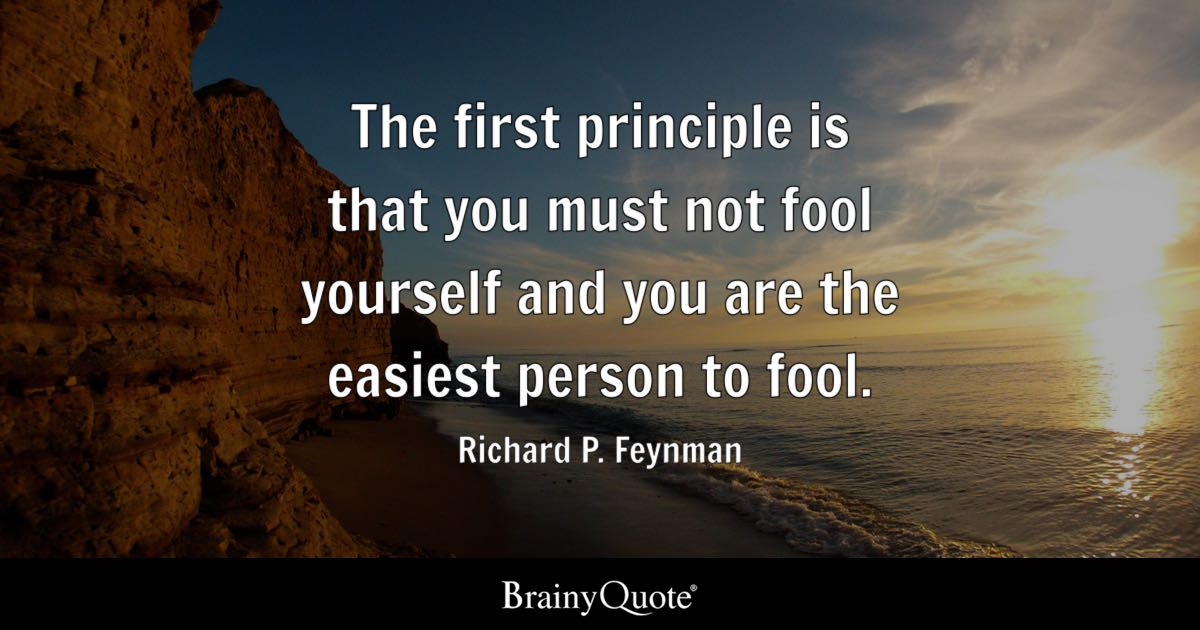 The first principle is that you must not fool yourself and you are the easiest person to fool. - Richard P. Feynman