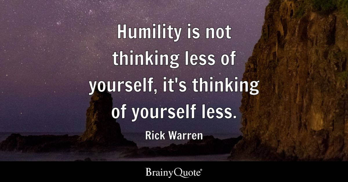 Rick Warren Humility Is Not Thinking Less Of Yourself Its