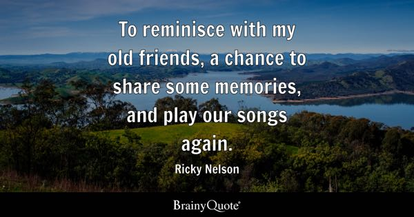 To reminisce with my old friends, a chance to share some memories, and play our songs again. - Ricky Nelson
