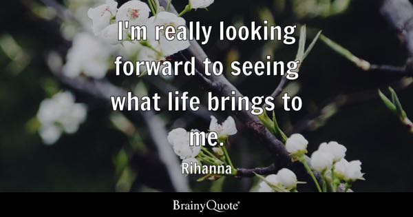 I'm really looking forward to seeing what life brings to me. - Rihanna