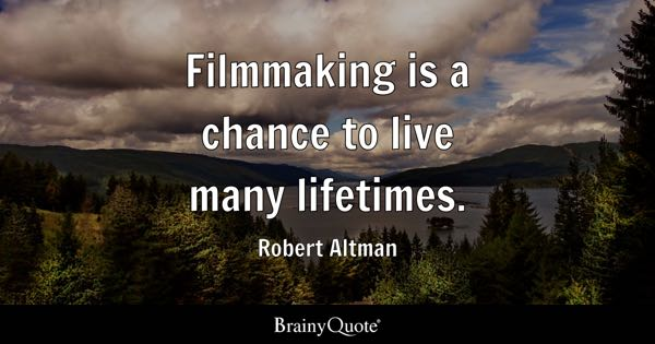 Filmmaking is a chance to live many lifetimes. - Robert Altman