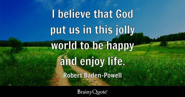 I Believe That God Put Us In This Jolly World To Be Happy And Enjoy Life