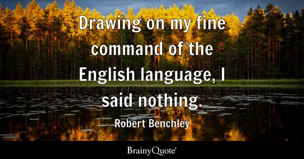 Drawing on my fine command of the English language, I said nothing. - Robert Benchley