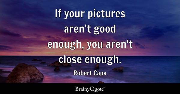 If your pictures aren't good enough, you aren't close enough. - Robert Capa