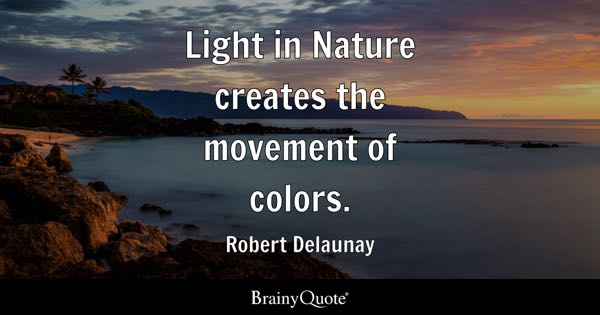 Light in Nature creates the movement of colors. - Robert Delaunay