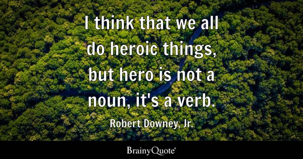 I think that we all do heroic things, but hero is not a noun, it's a verb. - Robert Downey, Jr.