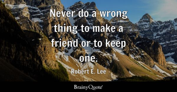 Never do a wrong thing to make a friend or to keep one. - Robert E. Lee