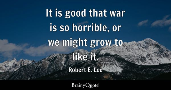 It is good that war is so horrible, or we might grow to like it. - Robert E. Lee