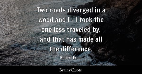 Two roads diverged in a wood and I - I took the one less traveled by, and that has made all the difference. - Robert Frost