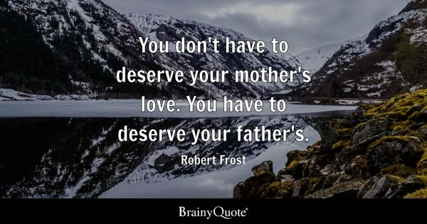 You don't have to deserve your mother's love. You have to deserve your father's. - Robert Frost