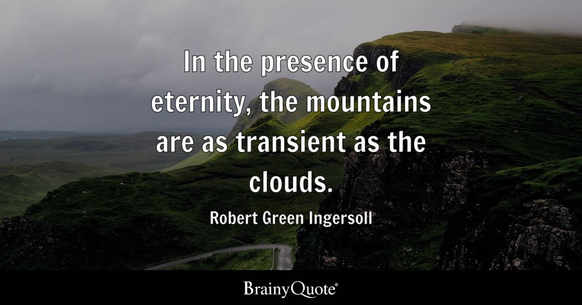 In the presence of eternity, the mountains are as transient as the clouds. - Robert Green Ingersoll
