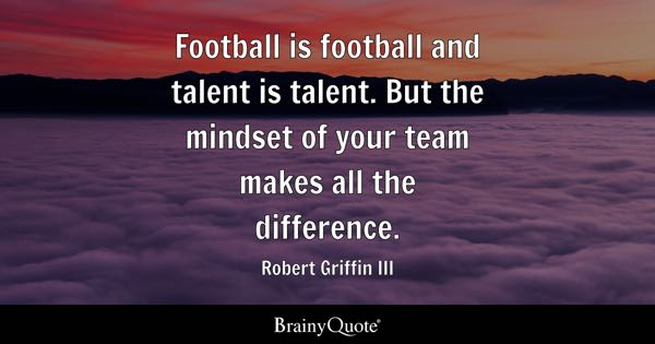 Football is football and talent is talent. But the mindset of your team makes all the difference. - Robert Griffin III