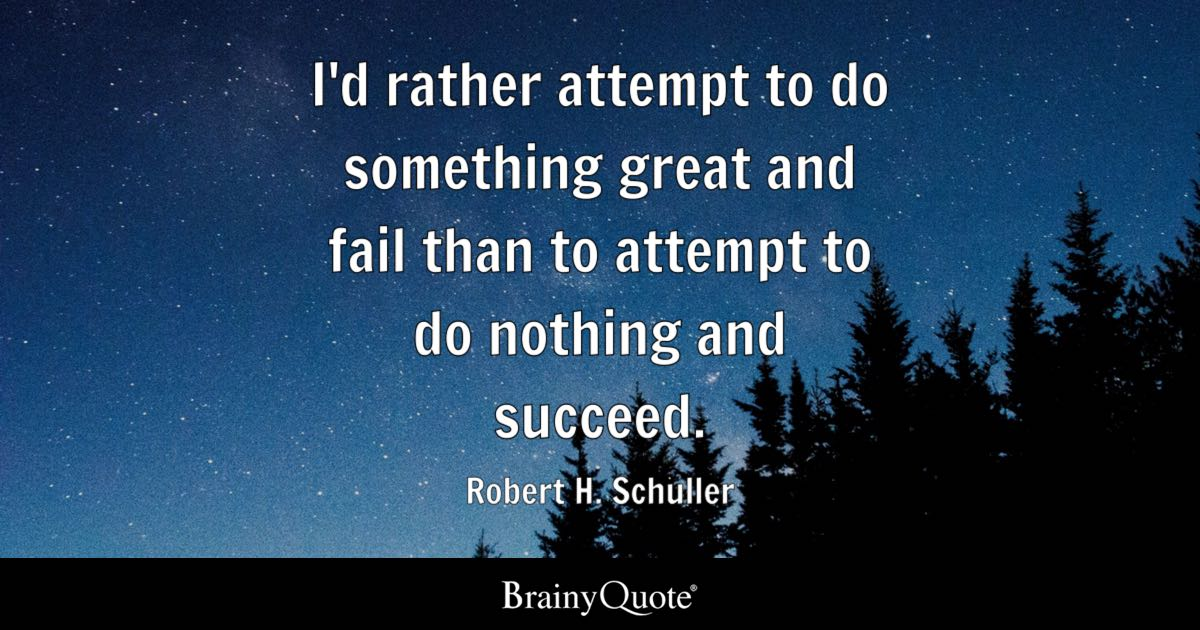 I'd rather attempt to do something great and fail than to attempt to do nothing and succeed. - Robert H. Schuller