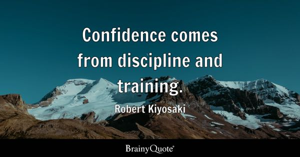 Confidence comes from discipline and training. - Robert Kiyosaki