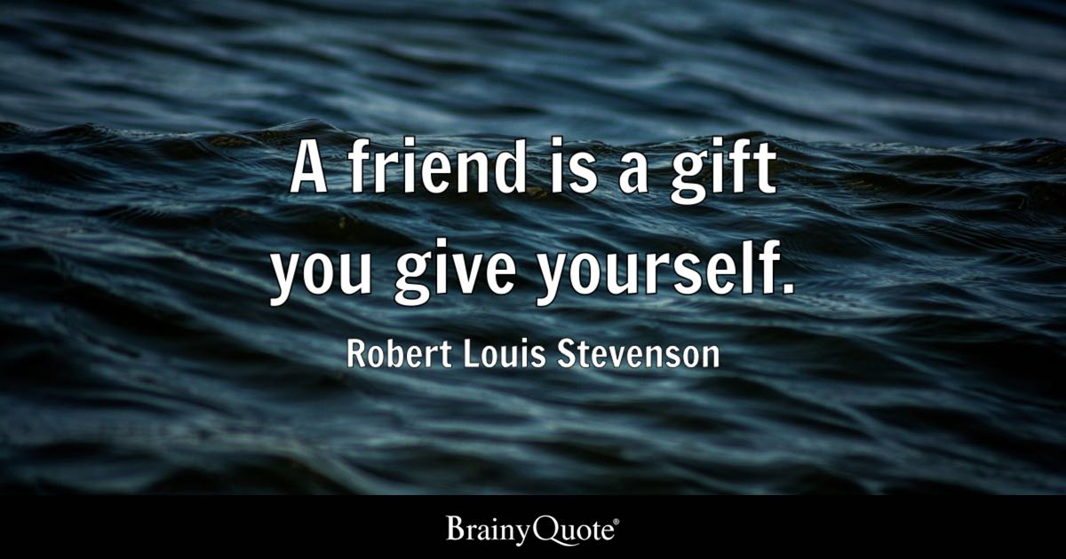 A friend is a gift you give yourself. - Robert Louis Stevenson ...