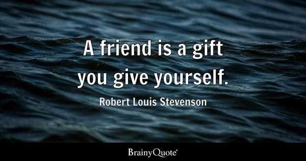 friendship quotes page brainyquote a friend is a gift you give yourself robert louis stevenson