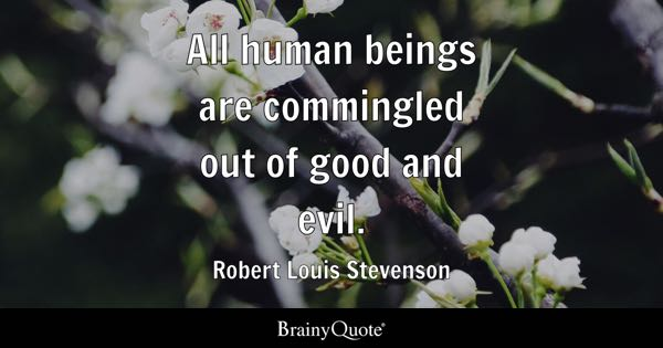 All human beings are commingled out of good and evil. - Robert Louis Stevenson