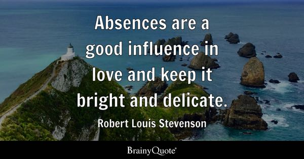 Absences are a good influence in love and keep it bright and delicate. - Robert Louis Stevenson
