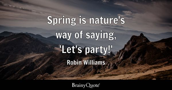 Spring is nature's way of saying, 'Let's party!' - Robin Williams