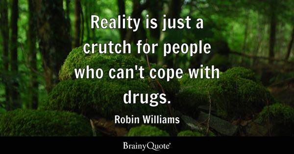 Reality is just a crutch for people who can't cope with drugs. - Robin Williams
