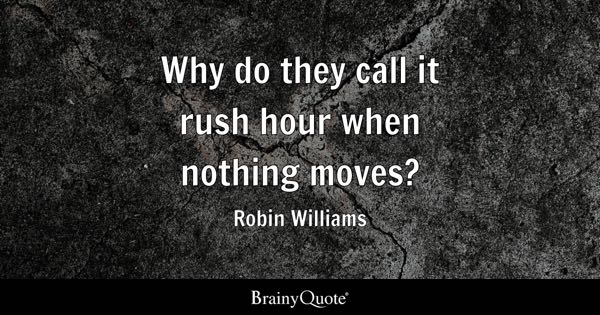Why do they call it rush hour when nothing moves? - Robin Williams