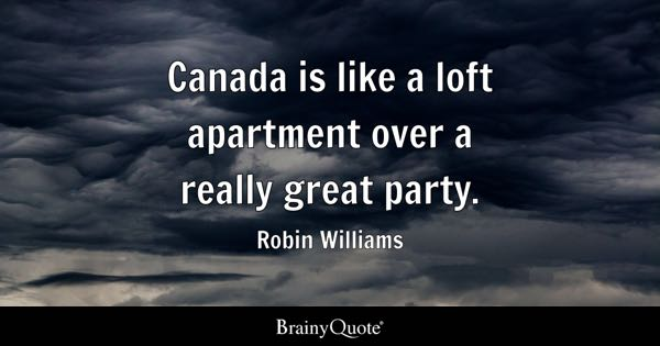 Canada is like a loft apartment over a really great party. - Robin Williams