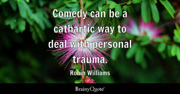 Comedy can be a cathartic way to deal with personal trauma. - Robin Williams