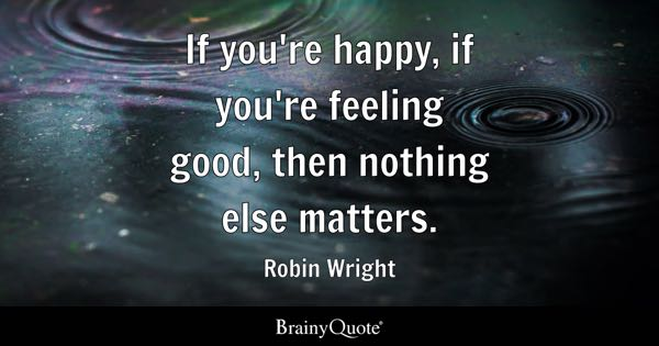 If you're happy, if you're feeling good, then nothing else matters. - Robin Wright