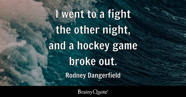 hockey quotes brainyquote i went to a fight the other night and a hockey game broke out