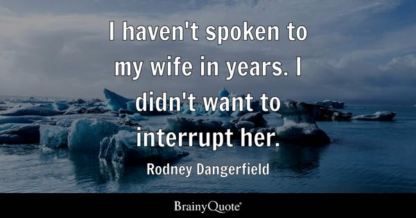 I haven't spoken to my wife in years. I didn't want to interrupt her. - Rodney Dangerfield
