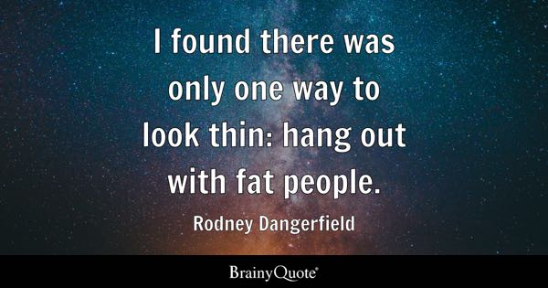 I found there was only one way to look thin: hang out with fat people. - Rodney Dangerfield