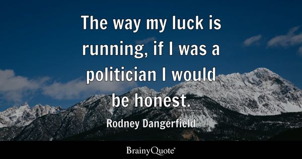 The way my luck is running, if I was a politician I would be honest. - Rodney Dangerfield