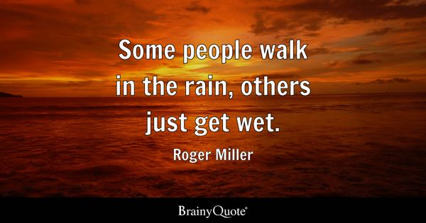 Some people walk in the rain, others just get wet. - Roger Miller