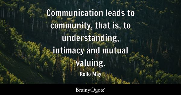 Communication leads to community, that is, to understanding, intimacy and mutual valuing. - Rollo May