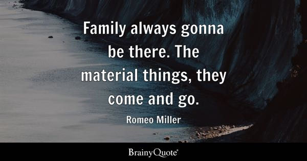 Family always gonna be there. The material things, they come and go. - Romeo Miller