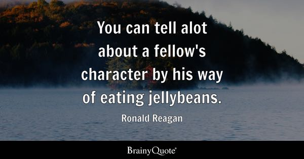 You can tell alot about a fellow's character by his way of eating jellybeans. - Ronald Reagan