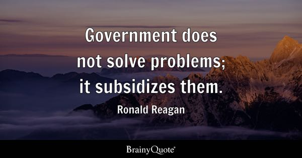 Government does not solve problems; it subsidizes them. - Ronald Reagan
