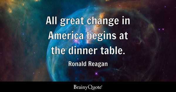 All great change in America begins at the dinner table. - Ronald Reagan