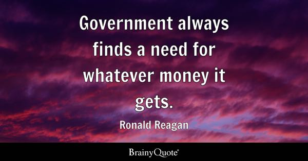 Government always finds a need for whatever money it gets. - Ronald Reagan