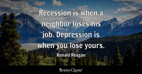 Recession is when a neighbor loses his job. Depression is when you lose yours. - Ronald Reagan