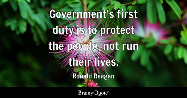 Government's first duty is to protect the people, not run their lives. - Ronald Reagan