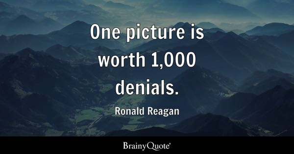 One picture is worth 1,000 denials. - Ronald Reagan
