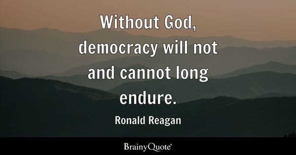 Without God, democracy will not and cannot long endure. - Ronald Reagan