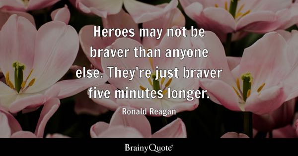 Heroes may not be braver than anyone else. They're just braver five minutes longer. - Ronald Reagan
