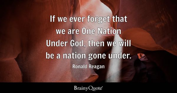 If we ever forget that we are One Nation Under God, then we will be a nation gone under. - Ronald Reagan