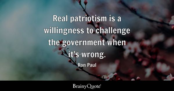 Real patriotism is a willingness to challenge the government when it's wrong. - Ron Paul