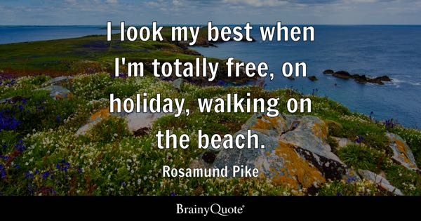 I look my best when I'm totally free, on holiday, walking on the beach. - Rosamund Pike
