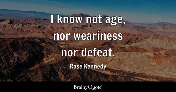 I know not age, nor weariness nor defeat. - Rose Kennedy