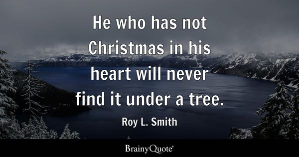 He who has not Christmas in his heart will never find it under a tree. - Roy L. Smith